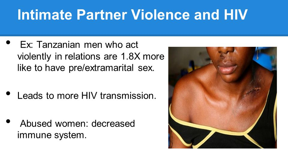 Intimate Partner Violence and HIV Ex: Tanzanian men who act violently in relations are 1.8X more like to have pre/extramarital sex.