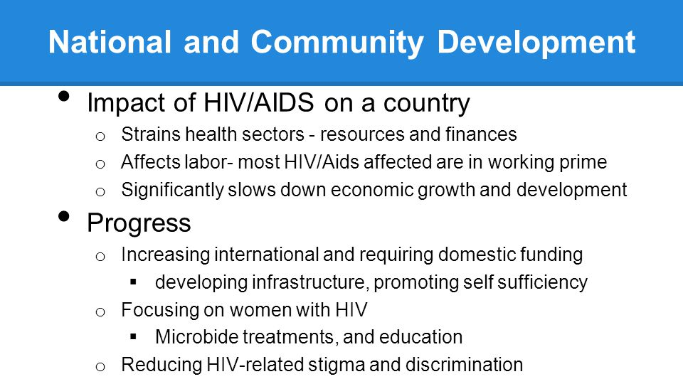 National and Community Development Impact of HIV/AIDS on a country o Strains health sectors - resources and finances o Affects labor- most HIV/Aids affected are in working prime o Significantly slows down economic growth and development Progress o Increasing international and requiring domestic funding  developing infrastructure, promoting self sufficiency o Focusing on women with HIV  Microbide treatments, and education o Reducing HIV-related stigma and discrimination