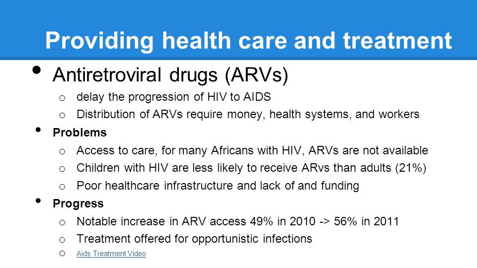 Providing health care and treatment Antiretroviral drugs (ARVs) o delay the progression of HIV to AIDS o Distribution of ARVs require money, health systems, and workers Problems o Access to care, for many Africans with HIV, ARVs are not available o Children with HIV are less likely to receive ARvs than adults (21%) o Poor healthcare infrastructure and lack of and funding Progress o Notable increase in ARV access 49% in 2010 -> 56% in 2011 o Treatment offered for opportunistic infections o Aids Treatment Video Aids Treatment Video