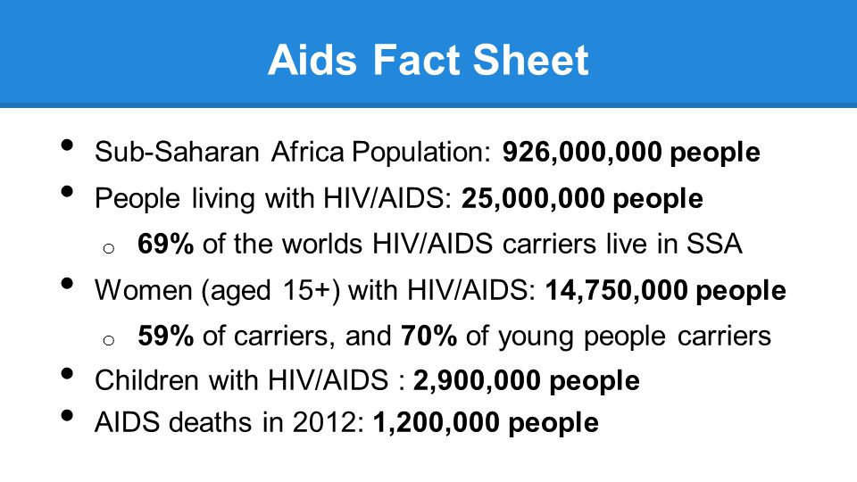 Aids Fact Sheet Sub-Saharan Africa Population: 926,000,000 people People living with HIV/AIDS: 25,000,000 people o 69% of the worlds HIV/AIDS carriers live in SSA Women (aged 15+) with HIV/AIDS: 14,750,000 people o 59% of carriers, and 70% of young people carriers Children with HIV/AIDS : 2,900,000 people AIDS deaths in 2012: 1,200,000 people * All stats are as of 2012 and newer from UNAIDS