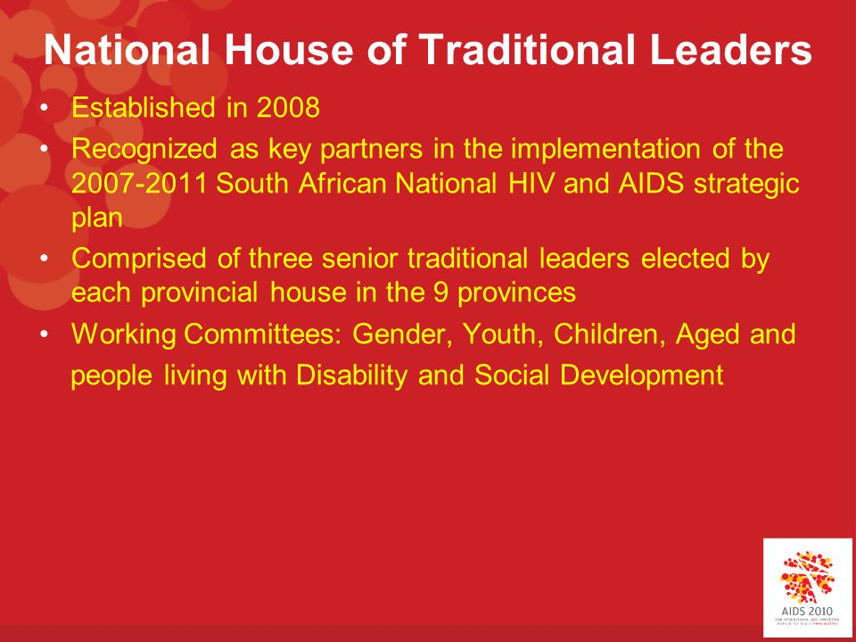 National House of Traditional Leaders Established in 2008 Recognized as key partners in the implementation of the 2007-2011 South African National HIV