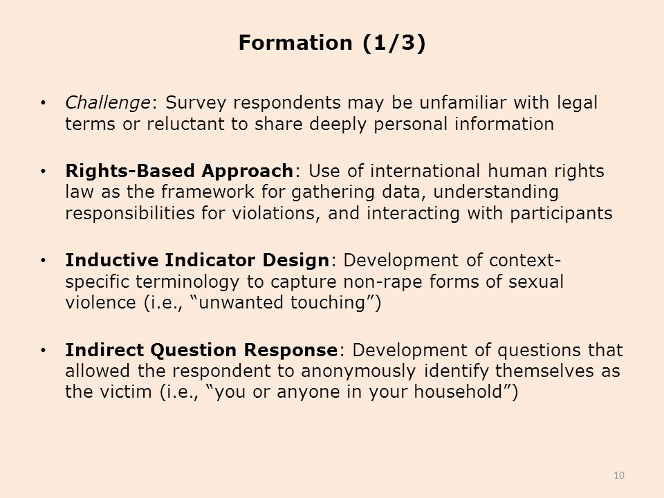 Formation (1/3) Challenge: Survey respondents may be unfamiliar with legal terms or reluctant to share deeply personal information Rights-Based Approach: Use of international human rights law as the framework for gathering data, understanding responsibilities for violations, and interacting with participants Inductive Indicator Design: Development of context- specific terminology to capture non-rape forms of sexual violence (i.e., unwanted touching ) Indirect Question Response: Development of questions that allowed the respondent to anonymously identify themselves as the victim (i.e., you or anyone in your household ) 10