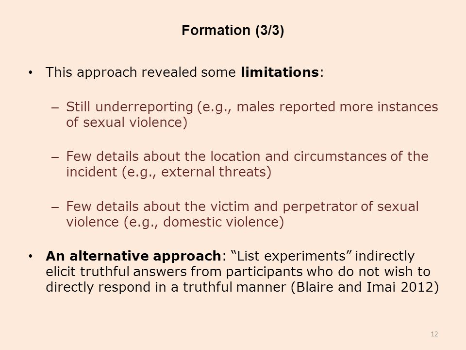 Formation (3/3) This approach revealed some limitations: – Still underreporting (e.g., males reported more instances of sexual violence) – Few details about the location and circumstances of the incident (e.g., external threats) – Few details about the victim and perpetrator of sexual violence (e.g., domestic violence) An alternative approach: List experiments indirectly elicit truthful answers from participants who do not wish to directly respond in a truthful manner (Blaire and Imai 2012) 12
