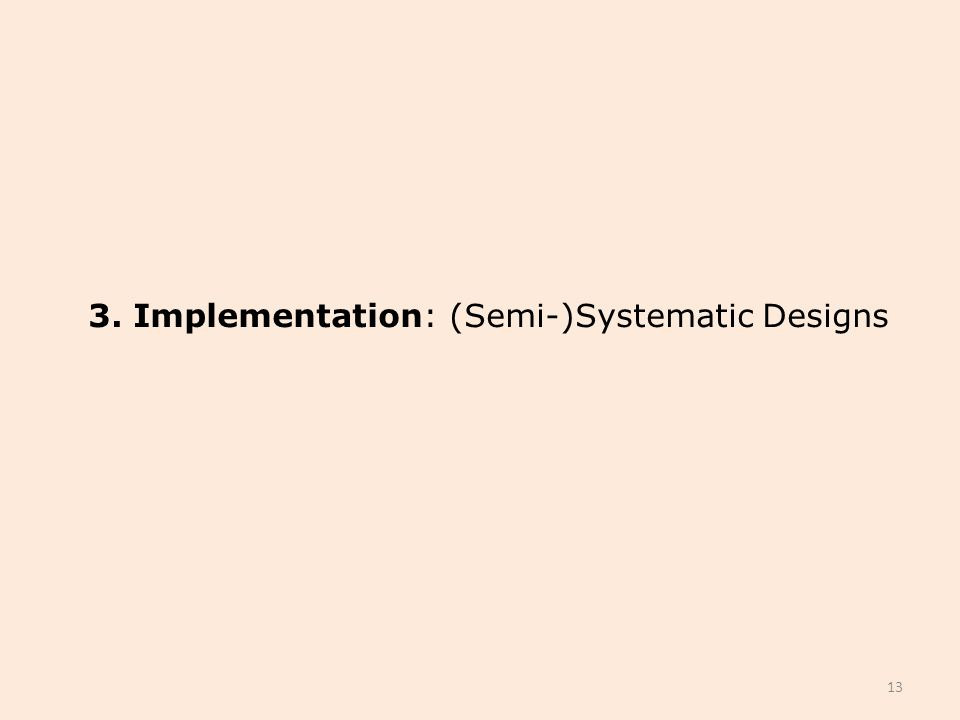 3. Implementation: (Semi-)Systematic Designs 13