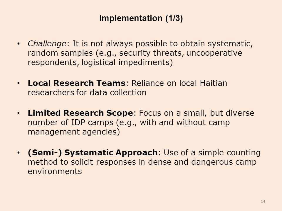 Implementation (1/3) Challenge: It is not always possible to obtain systematic, random samples (e.g., security threats, uncooperative respondents, logistical impediments) Local Research Teams: Reliance on local Haitian researchers for data collection Limited Research Scope: Focus on a small, but diverse number of IDP camps (e.g., with and without camp management agencies) (Semi-) Systematic Approach: Use of a simple counting method to solicit responses in dense and dangerous camp environments 14