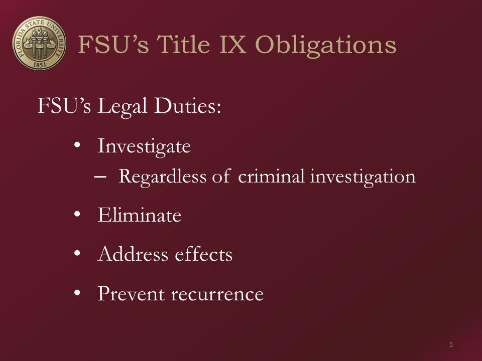 FSU's Title IX Obligations 5 FSU's Legal Duties: Investigate – Regardless of criminal investigation Eliminate Address effects Prevent recurrence