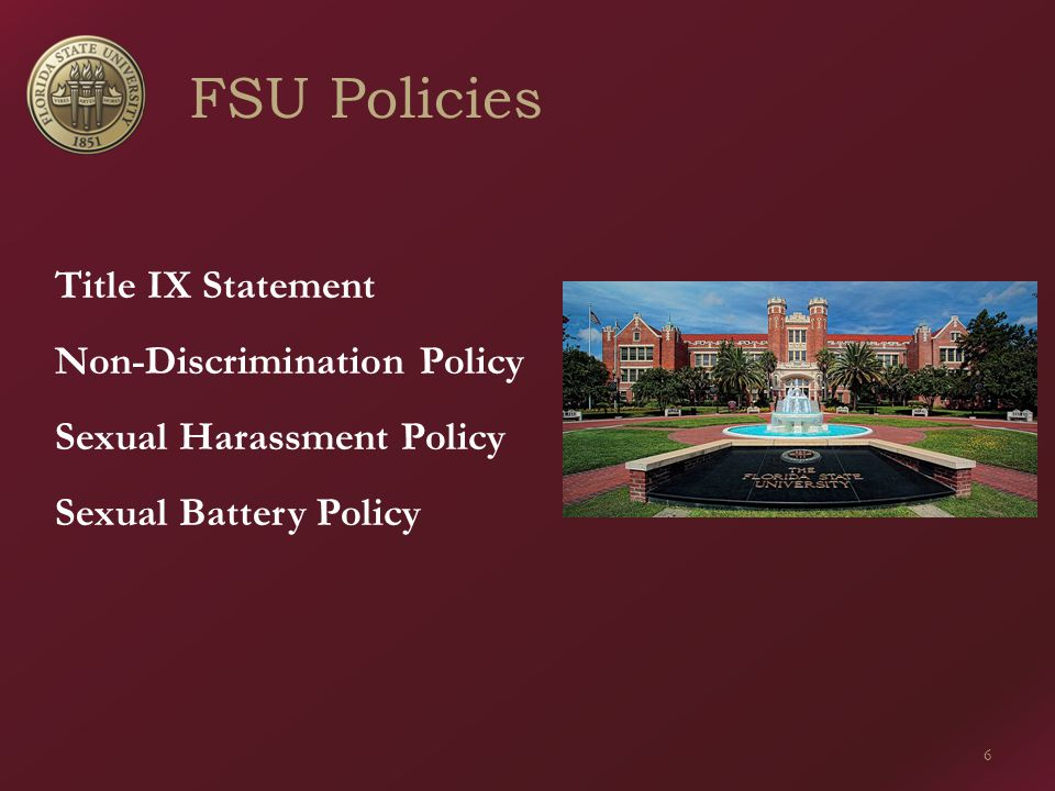 FSU Policies 6 Title IX Statement Non-Discrimination Policy Sexual Harassment Policy Sexual Battery Policy