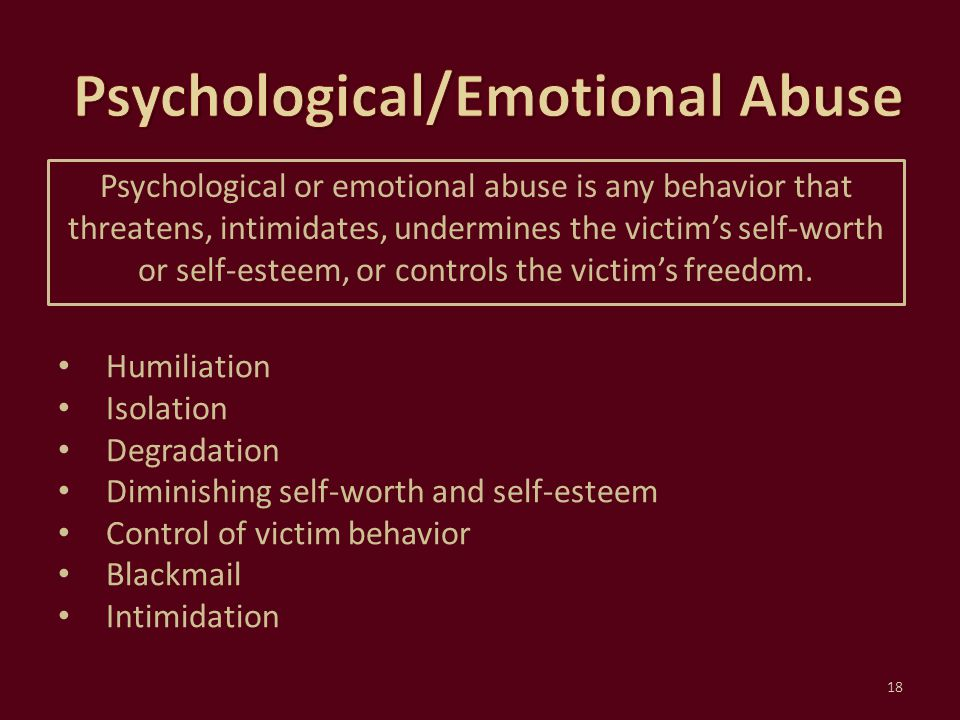 Psychological or emotional abuse is any behavior that threatens, intimidates, undermines the victim's self-worth or self-esteem, or controls the victi