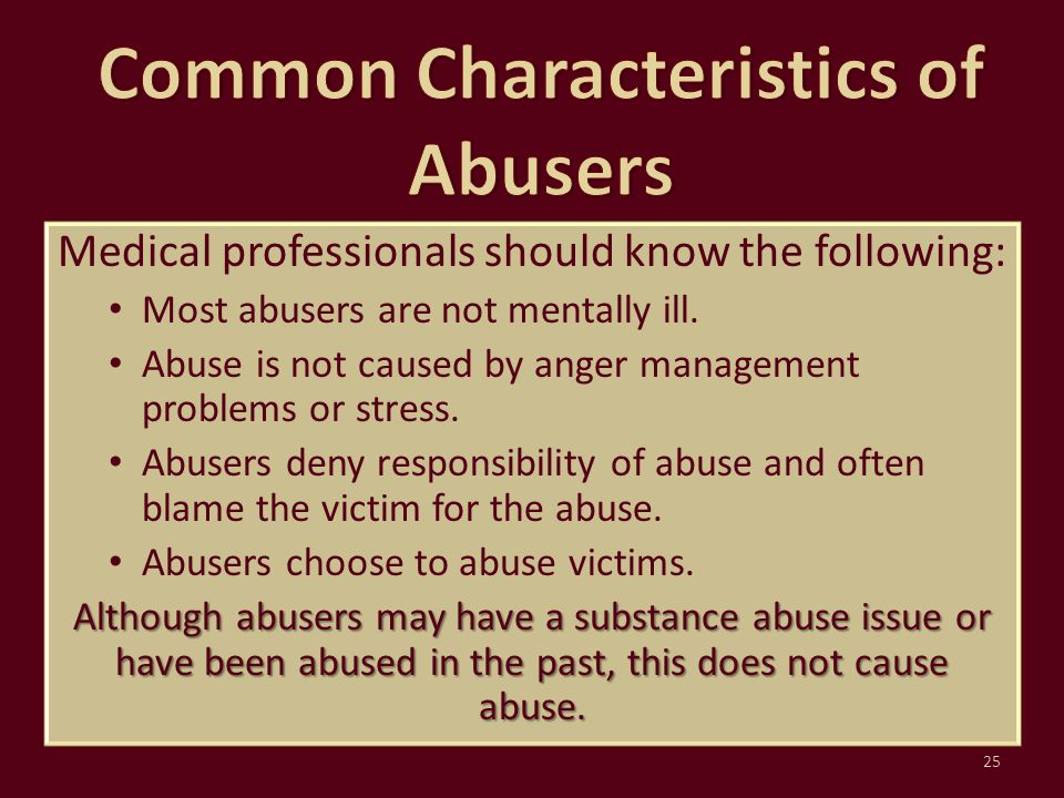 Medical professionals should know the following: Most abusers are not mentally ill. Abuse is not caused by anger management problems or stress. Abuser