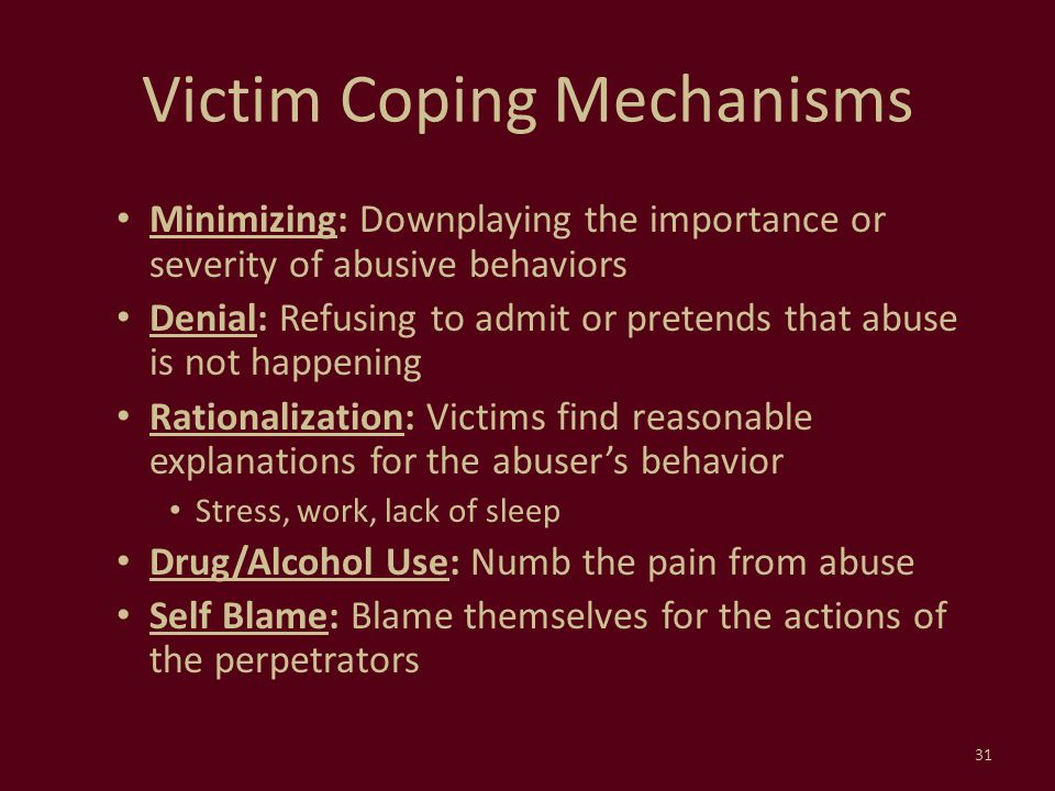 Victim Coping Mechanisms Minimizing: Downplaying the importance or severity of abusive behaviors Denial: Refusing to admit or pretends that abuse is n