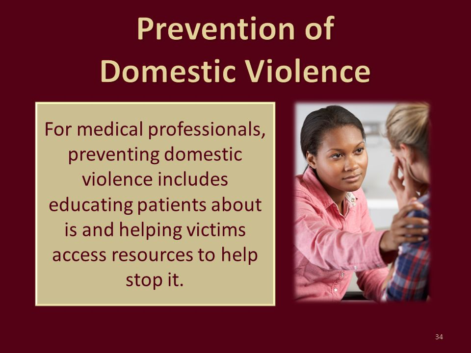 For medical professionals, preventing domestic violence includes educating patients about is and helping victims access resources to help stop it. 34