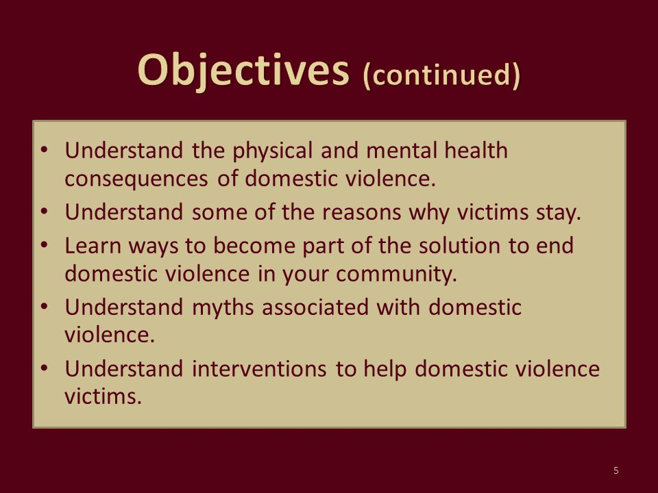 Understand the physical and mental health consequences of domestic violence. Understand some of the reasons why victims stay. Learn ways to become par