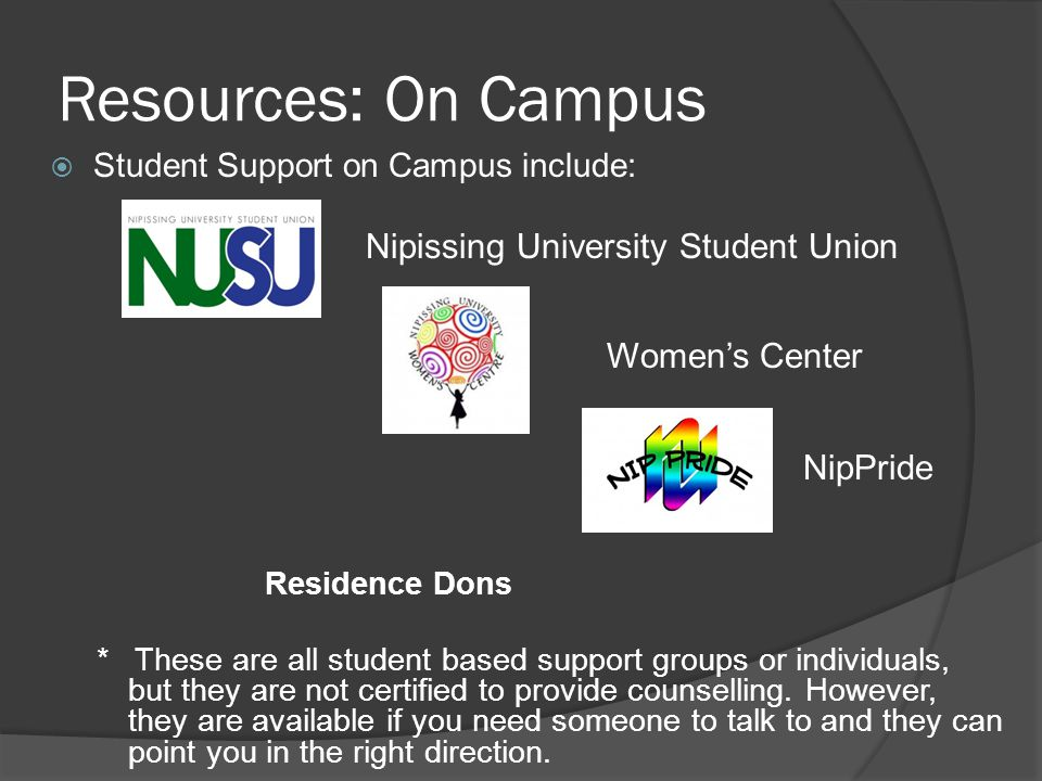 Resources: On Campus  Student Support on Campus include: Nipissing University Student Union Women's Center NipPride Residence Dons * These are all student based support groups or individuals, but they are not certified to provide counselling.
