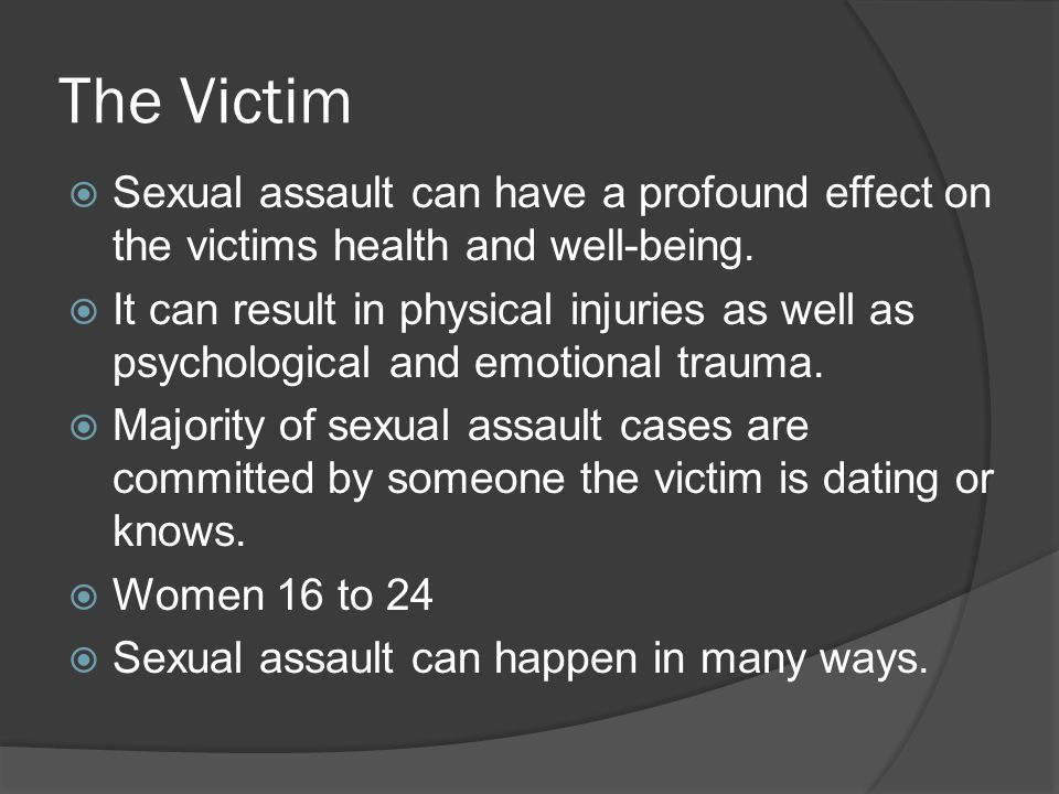 The Victim  Sexual assault can have a profound effect on the victims health and well-being.
