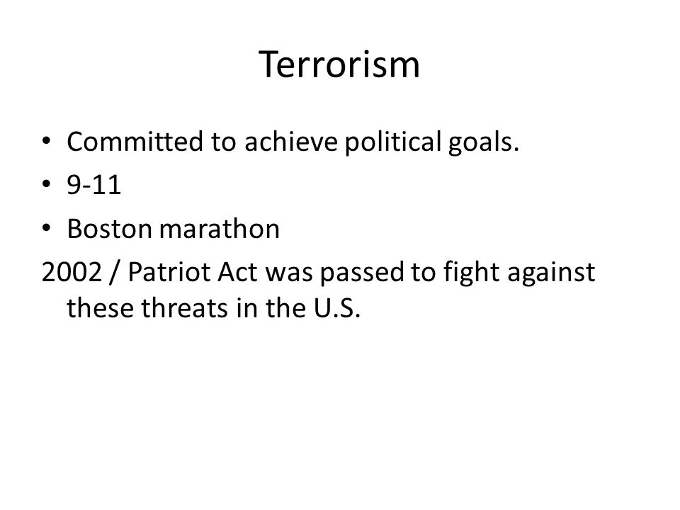 Terrorism Committed to achieve political goals. 9-11 Boston marathon 2002 / Patriot Act was passed to fight against these threats in the U.S.
