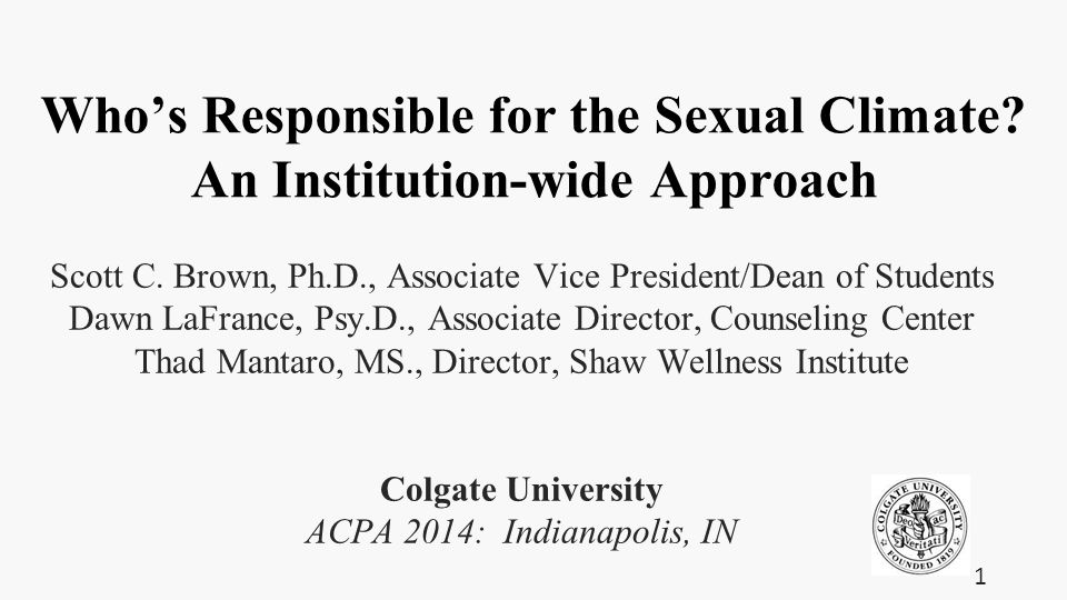 Who's Responsible for the Sexual Climate? An Institution-wide Approach Scott C. Brown, Ph.D., Associate Vice President/Dean of Students Dawn LaFrance,