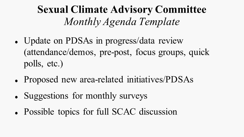 Sexual Climate Advisory Committee Monthly Agenda Template Update on PDSAs in progress/data review (attendance/demos, pre-post, focus groups, quick polls, etc.) Proposed new area-related initiatives/PDSAs Suggestions for monthly surveys Possible topics for full SCAC discussion