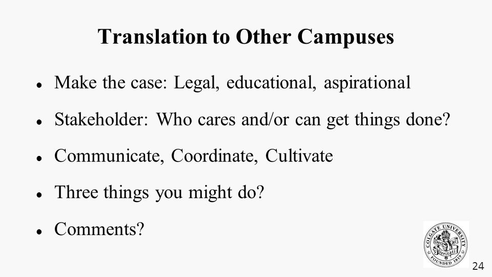Translation to Other Campuses Make the case: Legal, educational, aspirational Stakeholder: Who cares and/or can get things done.
