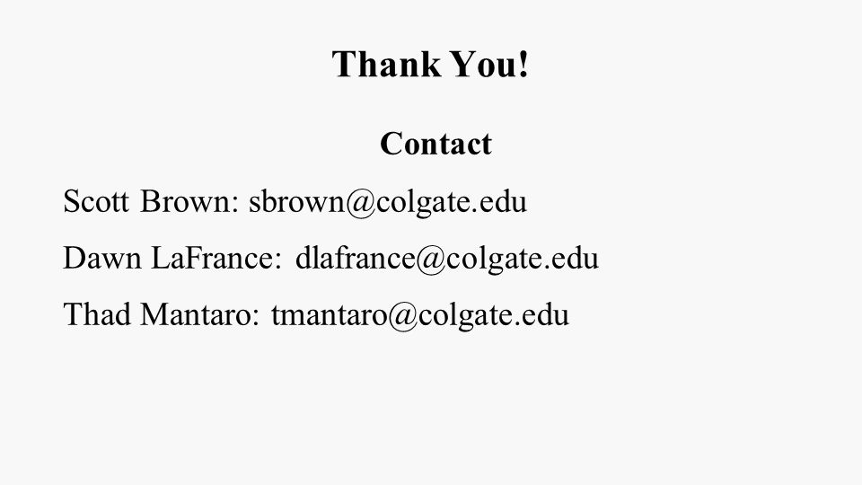 Thank You! Contact Scott Brown: sbrown@colgate.edu Dawn LaFrance: dlafrance@colgate.edu Thad Mantaro: tmantaro@colgate.edu
