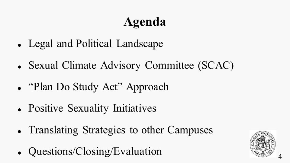 Agenda Legal and Political Landscape Sexual Climate Advisory Committee (SCAC) Plan Do Study Act Approach Positive Sexuality Initiatives Translating Strategies to other Campuses Questions/Closing/Evaluation 4