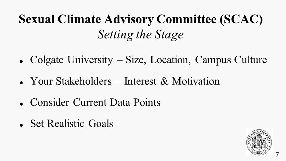 Sexual Climate Advisory Committee (SCAC) Setting the Stage Colgate University – Size, Location, Campus Culture Your Stakeholders – Interest & Motivation Consider Current Data Points Set Realistic Goals 7