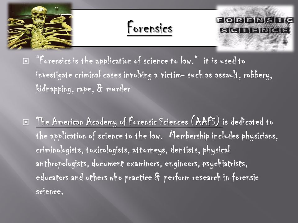  Forensics is the application of science to law. it is used to investigate criminal cases involving a victim- such as assault, robbery, kidnapping, rape, & murder  The American Academy of Forensic Sciences (AAFS)  The American Academy of Forensic Sciences (AAFS) is dedicated to the application of science to the law.