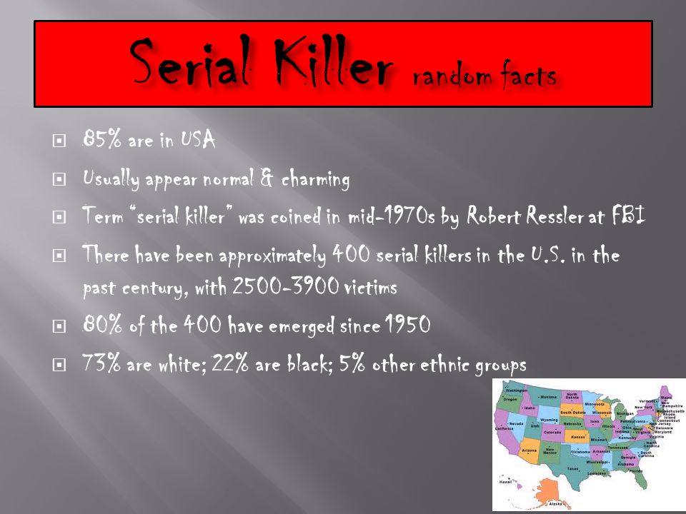  85% are in USA  Usually appear normal & charming  Term serial killer was coined in mid-1970s by Robert Ressler at FBI  There have been approximately 400 serial killers in the U.S.