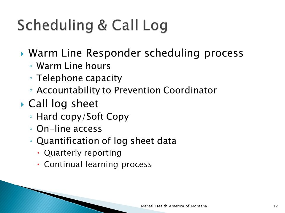  Warm Line Responder scheduling process ◦ Warm Line hours ◦ Telephone capacity ◦ Accountability to Prevention Coordinator  Call log sheet ◦ Hard copy/Soft Copy ◦ On-line access ◦ Quantification of log sheet data  Quarterly reporting  Continual learning process 12Mental Health America of Montana