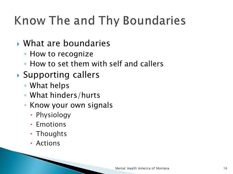  What are boundaries ◦ How to recognize ◦ How to set them with self and callers  Supporting callers ◦ What helps ◦ What hinders/hurts ◦ Know your own signals  Physiology  Emotions  Thoughts  Actions 16Mental Health America of Montana