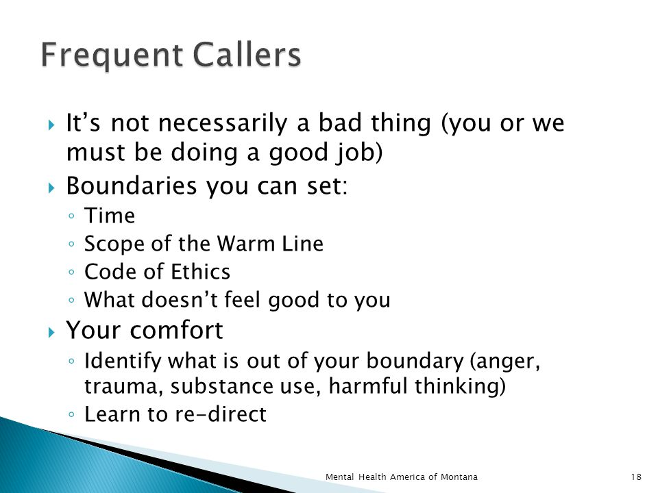  It's not necessarily a bad thing (you or we must be doing a good job)  Boundaries you can set: ◦ Time ◦ Scope of the Warm Line ◦ Code of Ethics ◦ What doesn't feel good to you  Your comfort ◦ Identify what is out of your boundary (anger, trauma, substance use, harmful thinking) ◦ Learn to re-direct 18Mental Health America of Montana