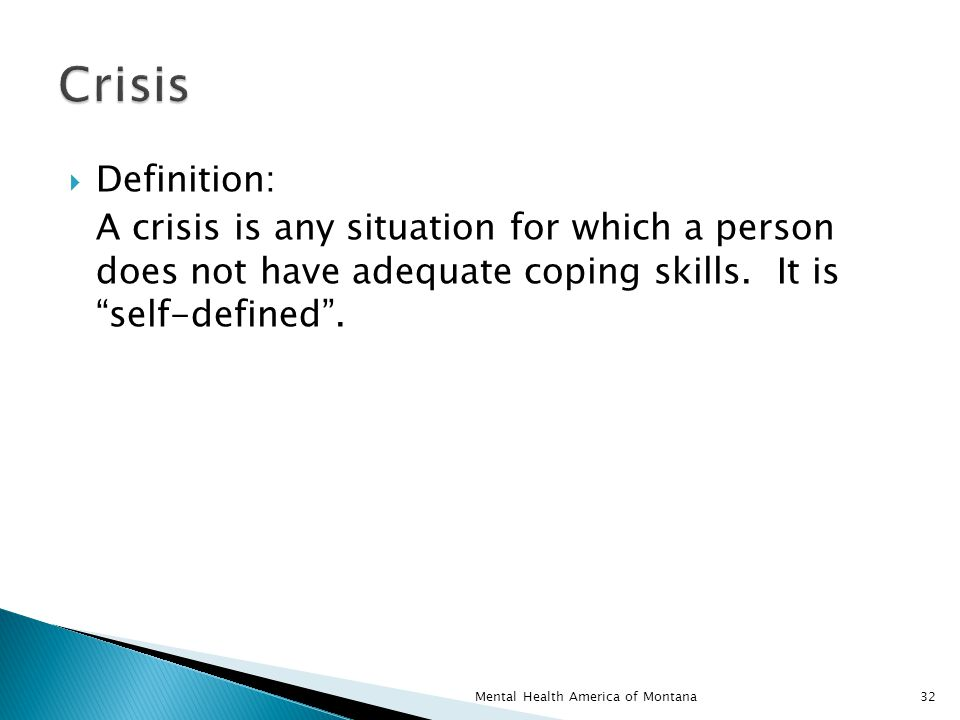  Definition: A crisis is any situation for which a person does not have adequate coping skills.