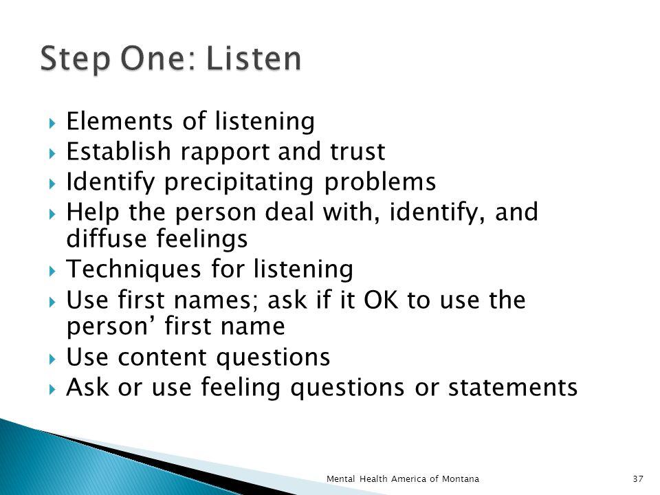  Elements of listening  Establish rapport and trust  Identify precipitating problems  Help the person deal with, identify, and diffuse feelings  Techniques for listening  Use first names; ask if it OK to use the person' first name  Use content questions  Ask or use feeling questions or statements 37Mental Health America of Montana