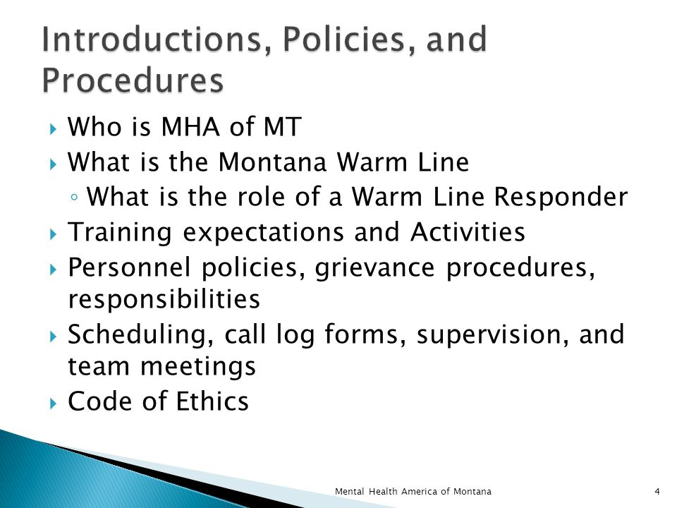  Who is MHA of MT  What is the Montana Warm Line ◦ What is the role of a Warm Line Responder  Training expectations and Activities  Personnel policies, grievance procedures, responsibilities  Scheduling, call log forms, supervision, and team meetings  Code of Ethics 4Mental Health America of Montana