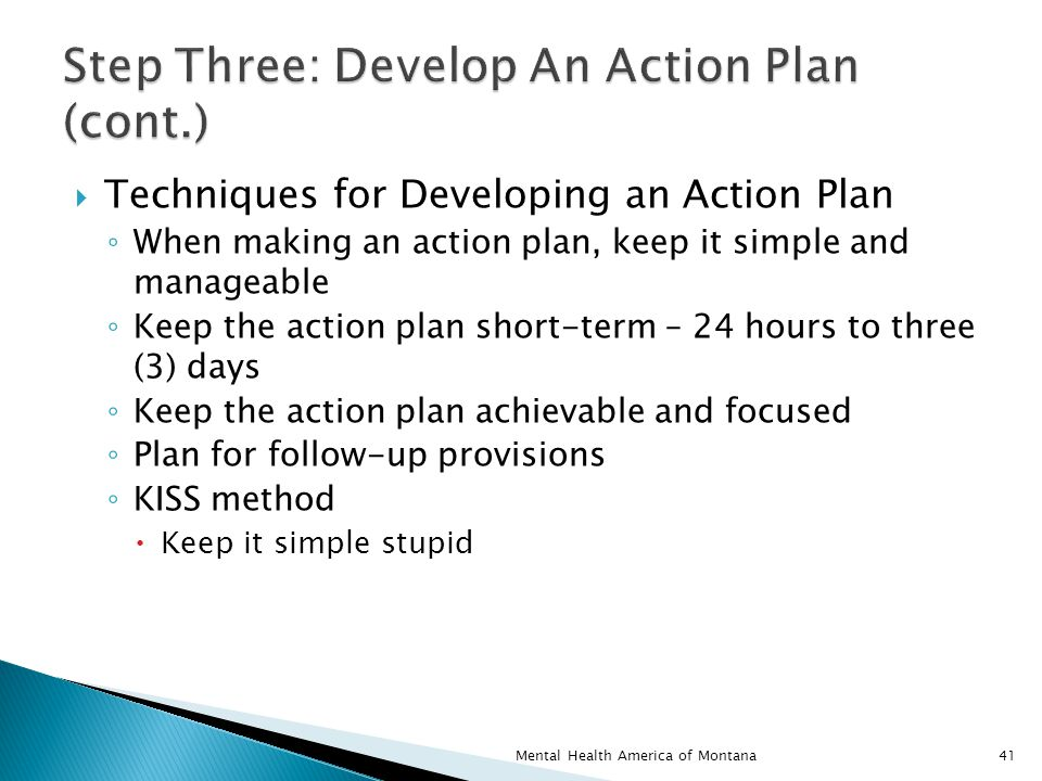  Techniques for Developing an Action Plan ◦ When making an action plan, keep it simple and manageable ◦ Keep the action plan short-term – 24 hours to three (3) days ◦ Keep the action plan achievable and focused ◦ Plan for follow-up provisions ◦ KISS method  Keep it simple stupid 41Mental Health America of Montana
