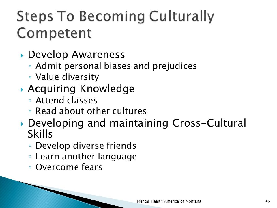  Develop Awareness ◦ Admit personal biases and prejudices ◦ Value diversity  Acquiring Knowledge ◦ Attend classes ◦ Read about other cultures  Developing and maintaining Cross-Cultural Skills ◦ Develop diverse friends ◦ Learn another language ◦ Overcome fears 46Mental Health America of Montana