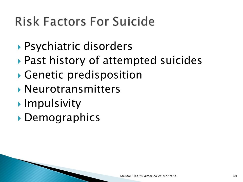  Psychiatric disorders  Past history of attempted suicides  Genetic predisposition  Neurotransmitters  Impulsivity  Demographics 49Mental Health America of Montana