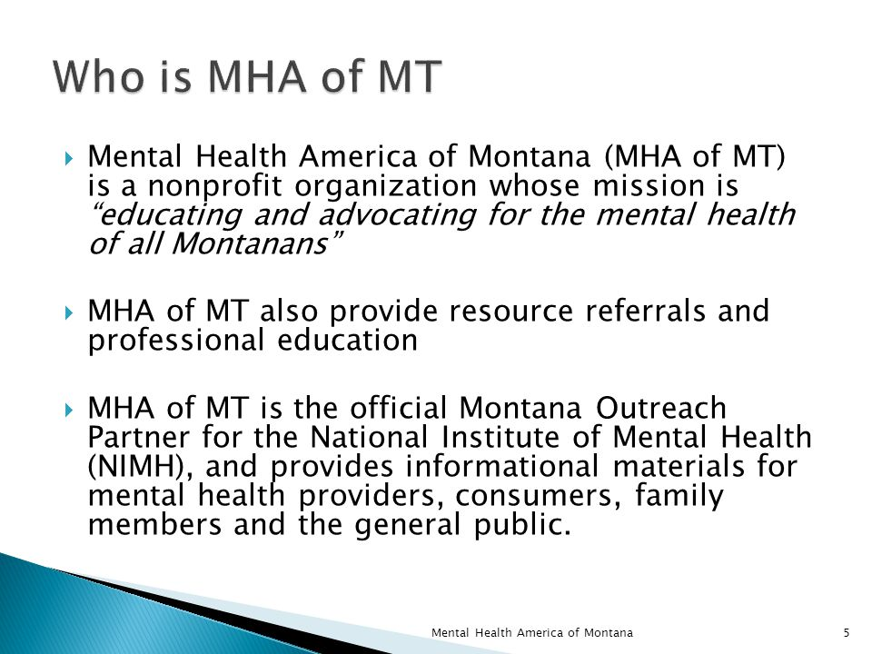  Mental Health America of Montana (MHA of MT) is a nonprofit organization whose mission is educating and advocating for the mental health of all Montanans  MHA of MT also provide resource referrals and professional education  MHA of MT is the official Montana Outreach Partner for the National Institute of Mental Health (NIMH), and provides informational materials for mental health providers, consumers, family members and the general public.