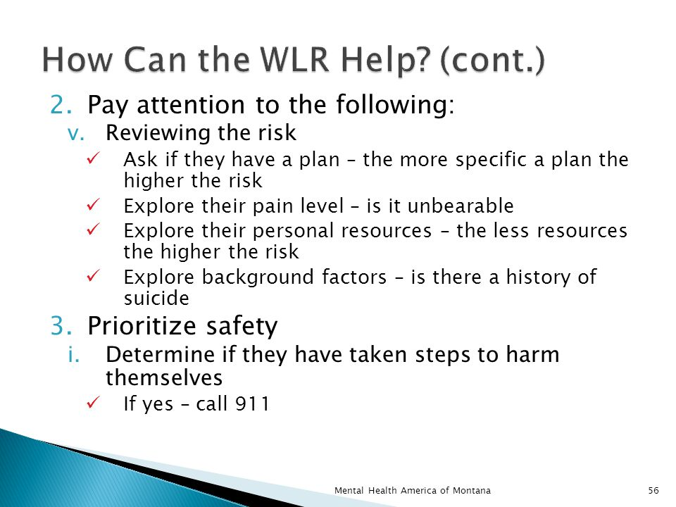 2.Pay attention to the following: v.Reviewing the risk Ask if they have a plan – the more specific a plan the higher the risk Explore their pain level – is it unbearable Explore their personal resources – the less resources the higher the risk Explore background factors – is there a history of suicide 3.Prioritize safety i.Determine if they have taken steps to harm themselves If yes – call 911 56Mental Health America of Montana