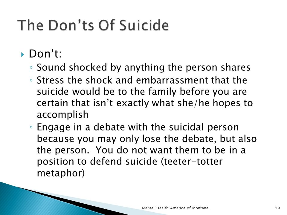  Don't: ◦ Sound shocked by anything the person shares ◦ Stress the shock and embarrassment that the suicide would be to the family before you are certain that isn't exactly what she/he hopes to accomplish ◦ Engage in a debate with the suicidal person because you may only lose the debate, but also the person.