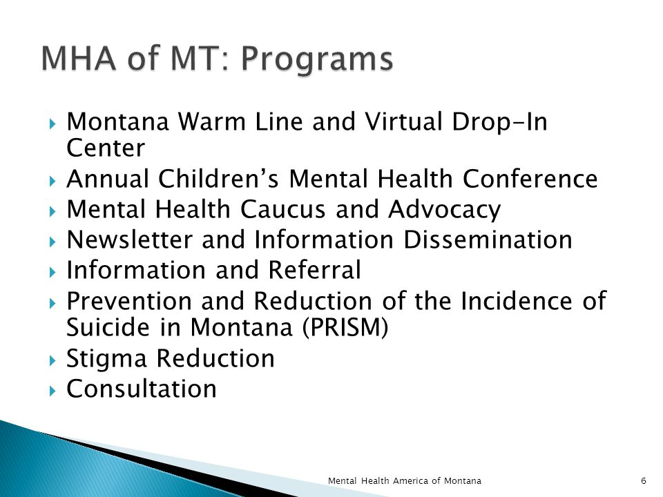  Montana Warm Line and Virtual Drop-In Center  Annual Children's Mental Health Conference  Mental Health Caucus and Advocacy  Newsletter and Information Dissemination  Information and Referral  Prevention and Reduction of the Incidence of Suicide in Montana (PRISM)  Stigma Reduction  Consultation 6Mental Health America of Montana