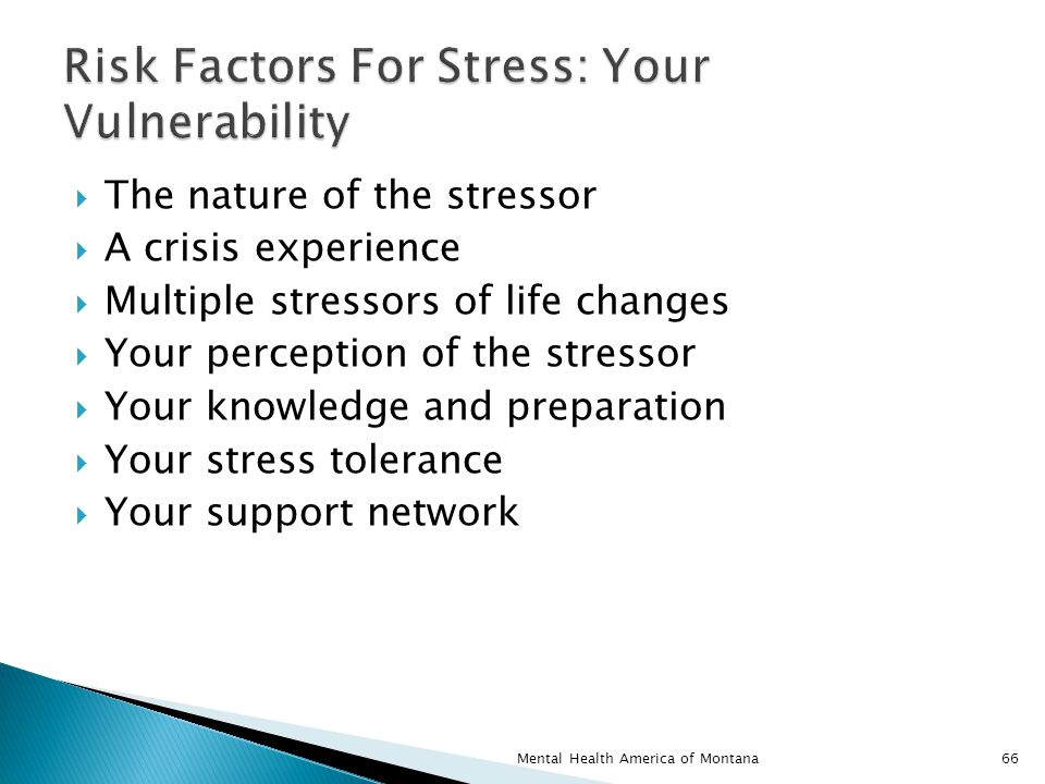  The nature of the stressor  A crisis experience  Multiple stressors of life changes  Your perception of the stressor  Your knowledge and preparation  Your stress tolerance  Your support network 66Mental Health America of Montana