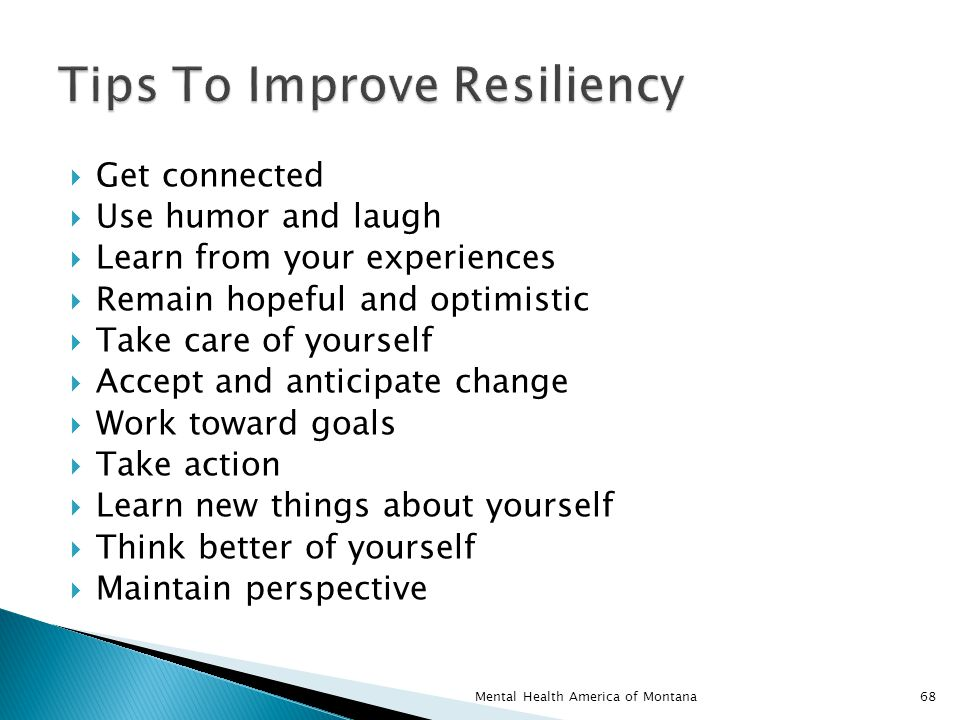  Get connected  Use humor and laugh  Learn from your experiences  Remain hopeful and optimistic  Take care of yourself  Accept and anticipate change  Work toward goals  Take action  Learn new things about yourself  Think better of yourself  Maintain perspective 68Mental Health America of Montana