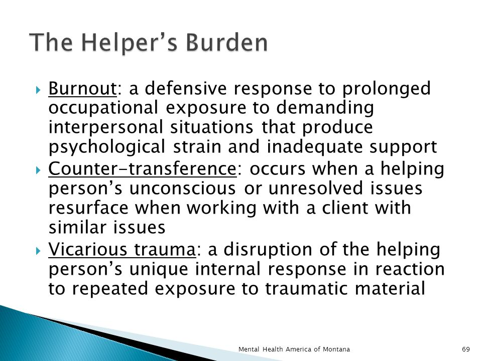  Burnout: a defensive response to prolonged occupational exposure to demanding interpersonal situations that produce psychological strain and inadequate support  Counter-transference: occurs when a helping person's unconscious or unresolved issues resurface when working with a client with similar issues  Vicarious trauma: a disruption of the helping person's unique internal response in reaction to repeated exposure to traumatic material 69Mental Health America of Montana