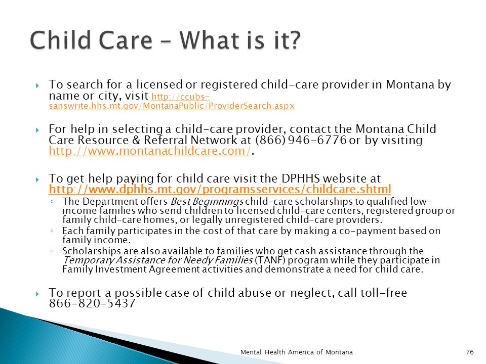  To search for a licensed or registered child-care provider in Montana by name or city, visit http://ccubs- sanswrite.hhs.mt.gov/MontanaPublic/ProviderSearch.aspx http://ccubs- sanswrite.hhs.mt.gov/MontanaPublic/ProviderSearch.aspx  For help in selecting a child-care provider, contact the Montana Child Care Resource & Referral Network at (866) 946-6776 or by visiting http://www.montanachildcare.com/.