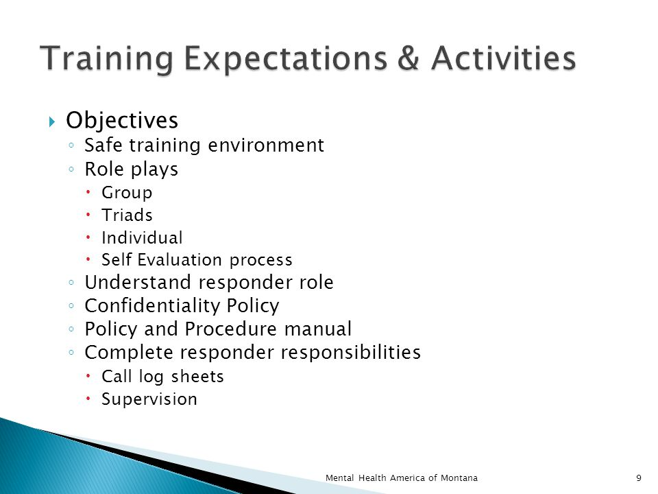  Objectives ◦ Safe training environment ◦ Role plays  Group  Triads  Individual  Self Evaluation process ◦ Understand responder role ◦ Confidentiality Policy ◦ Policy and Procedure manual ◦ Complete responder responsibilities  Call log sheets  Supervision 9Mental Health America of Montana