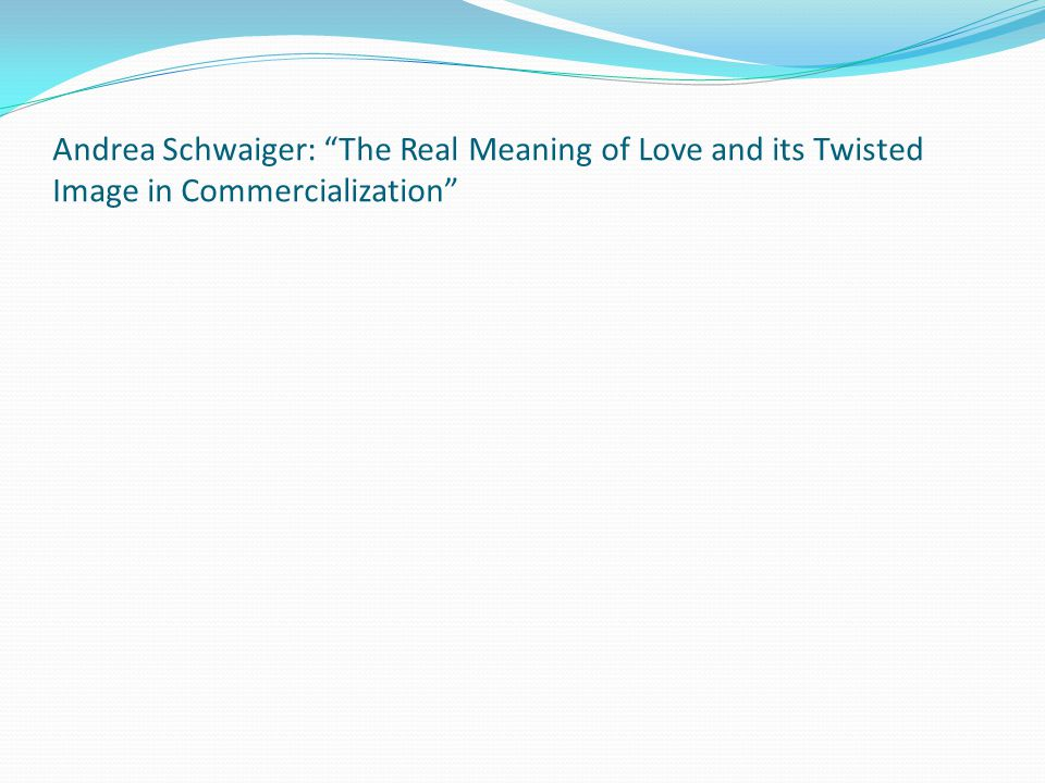 Andrea Schwaiger: The Real Meaning of Love and its Twisted Image in Commercialization