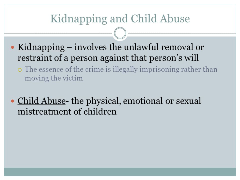 Kidnapping and Child Abuse Kidnapping – involves the unlawful removal or restraint of a person against that person's will  The essence of the crime i