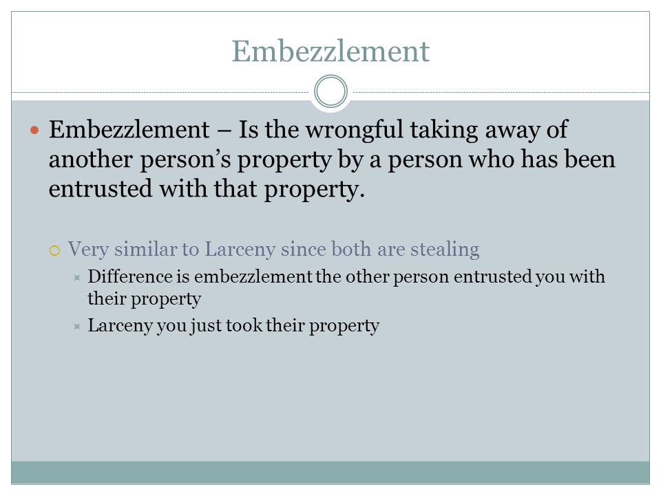 Embezzlement Embezzlement – Is the wrongful taking away of another person's property by a person who has been entrusted with that property.  Very sim