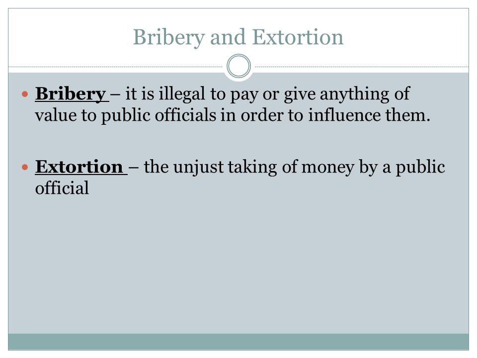 Bribery and Extortion Bribery – it is illegal to pay or give anything of value to public officials in order to influence them. Extortion – the unjust