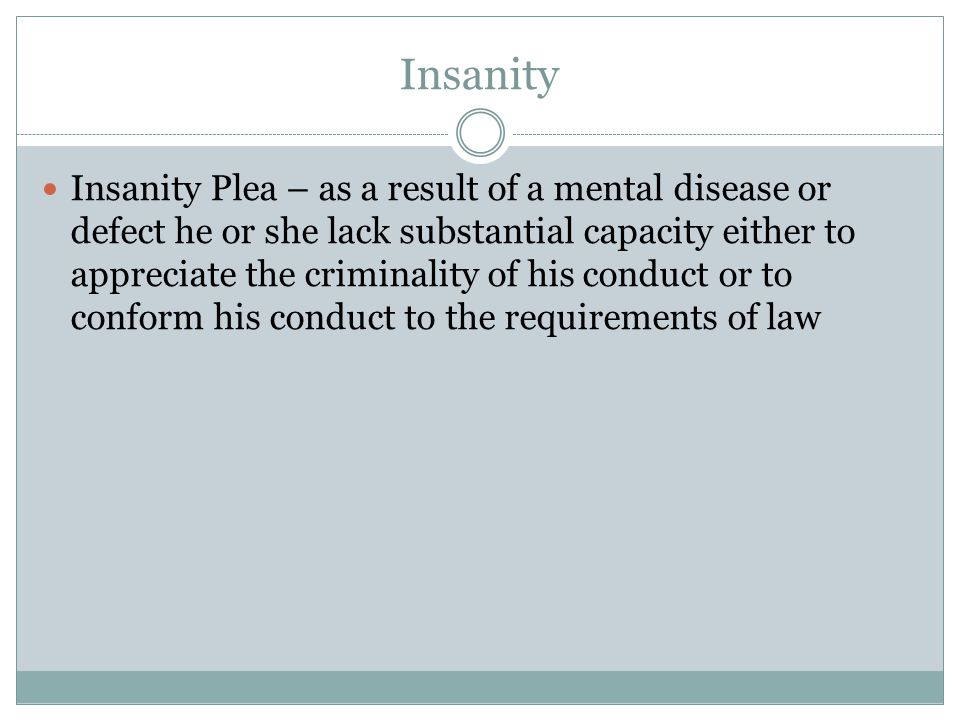 Insanity Insanity Plea – as a result of a mental disease or defect he or she lack substantial capacity either to appreciate the criminality of his con